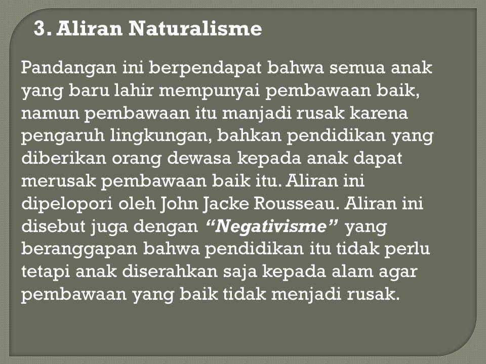 3. Aliran Naturalisme Pandangan ini berpendapat bahwa semua anak yang baru lahir mempunyai pembawaan baik, namun pembawaan itu manjadi rusak karena pe