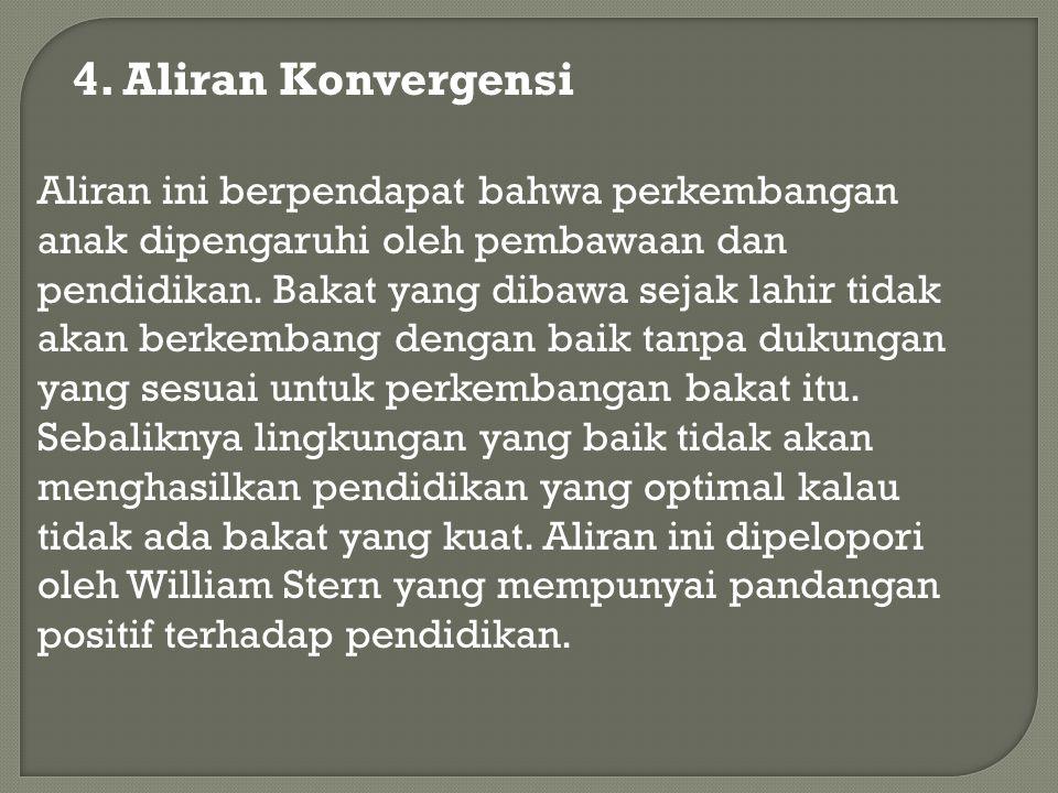 4. Aliran Konvergensi Aliran ini berpendapat bahwa perkembangan anak dipengaruhi oleh pembawaan dan pendidikan. Bakat yang dibawa sejak lahir tidak ak
