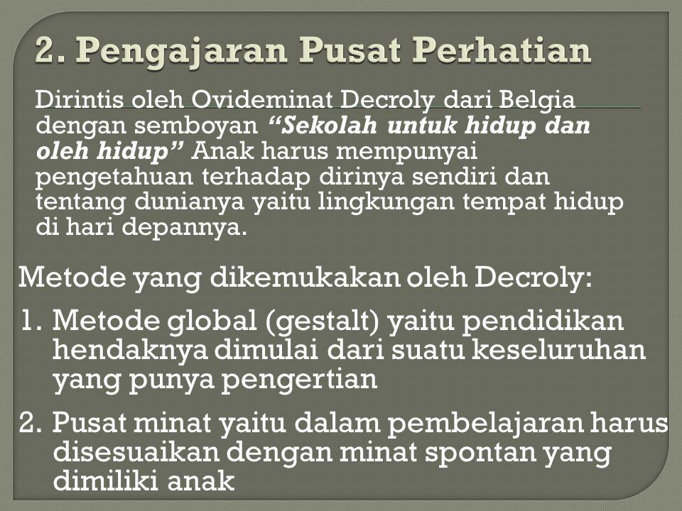 """Dirintis oleh Ovideminat Decroly dari Belgia dengan semboyan """"Sekolah untuk hidup dan oleh hidup"""" Anak harus mempunyai pengetahuan terhadap dirinya se"""
