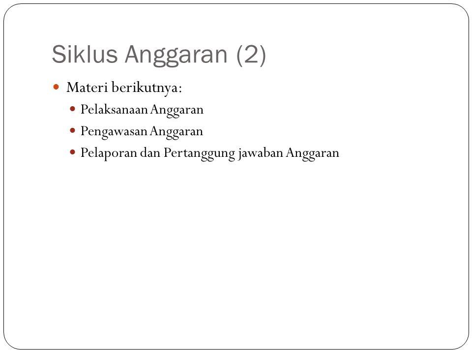 Siklus Anggaran (2) Materi berikutnya: Pelaksanaan Anggaran Pengawasan Anggaran Pelaporan dan Pertanggung jawaban Anggaran