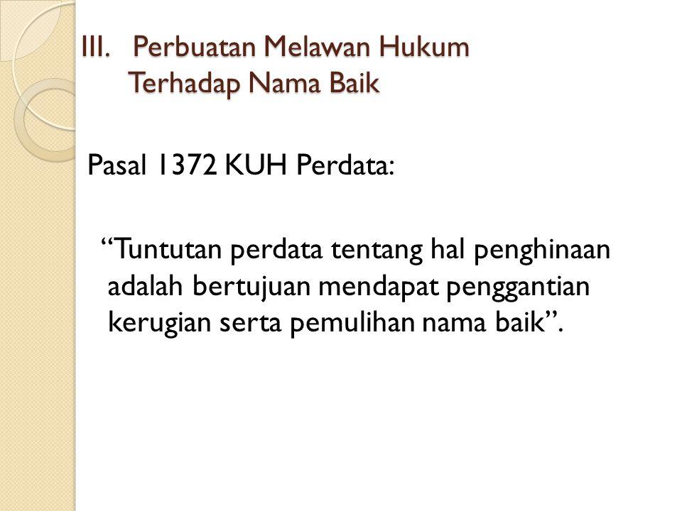 "III. Perbuatan Melawan Hukum Terhadap Nama Baik Pasal 1372 KUH Perdata: ""Tuntutan perdata tentang hal penghinaan adalah bertujuan mendapat penggantian"