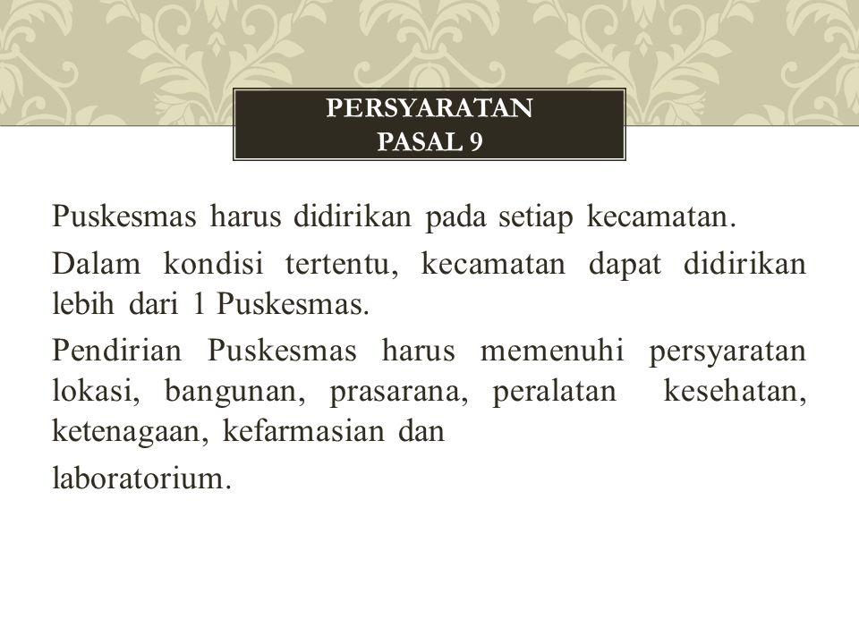Puskesmas harus didirikan pada setiap kecamatan. Dalam kondisi tertentu, kecamatan dapat didirikan lebih dari 1 Puskesmas. Pendirian Puskesmas harus m
