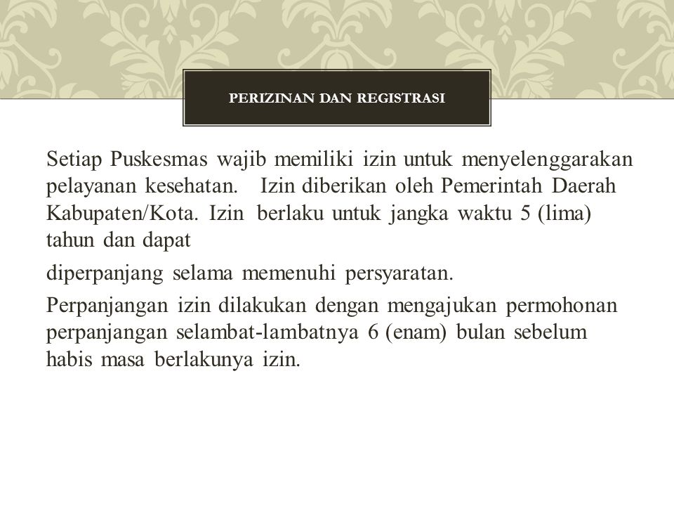 Setiap Puskesmas wajib memiliki izin untuk menyelenggarakan pelayanan kesehatan. Izin diberikan oleh Pemerintah Daerah Kabupaten/Kota. Izin berlaku un