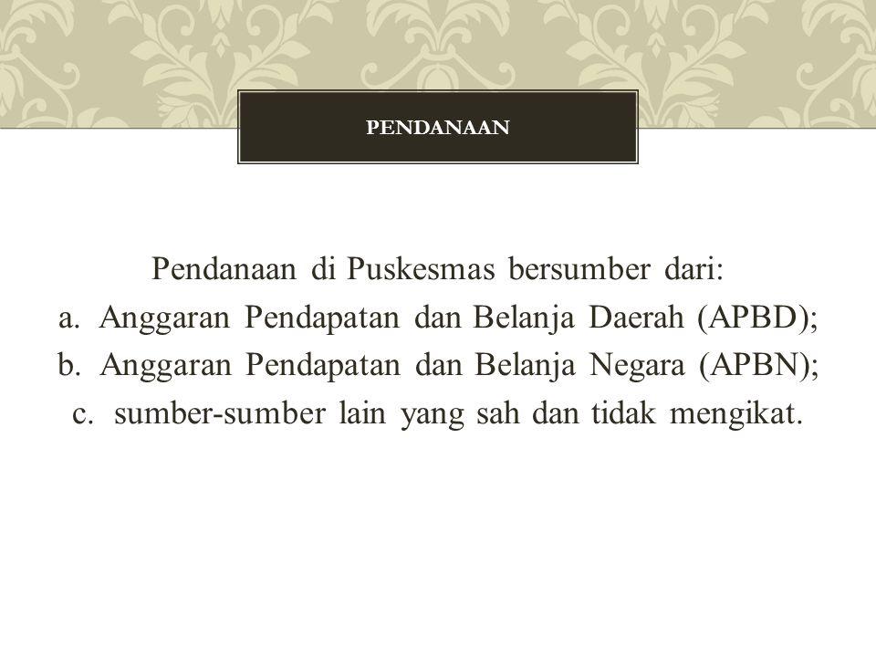 Pendanaan di Puskesmas bersumber dari: a. Anggaran Pendapatan dan Belanja Daerah (APBD); b. Anggaran Pendapatan dan Belanja Negara (APBN); c. sumber-s