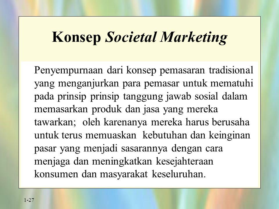1-27 Konsep Societal Marketing Penyempurnaan dari konsep pemasaran tradisional yang menganjurkan para pemasar untuk mematuhi pada prinsip prinsip tang