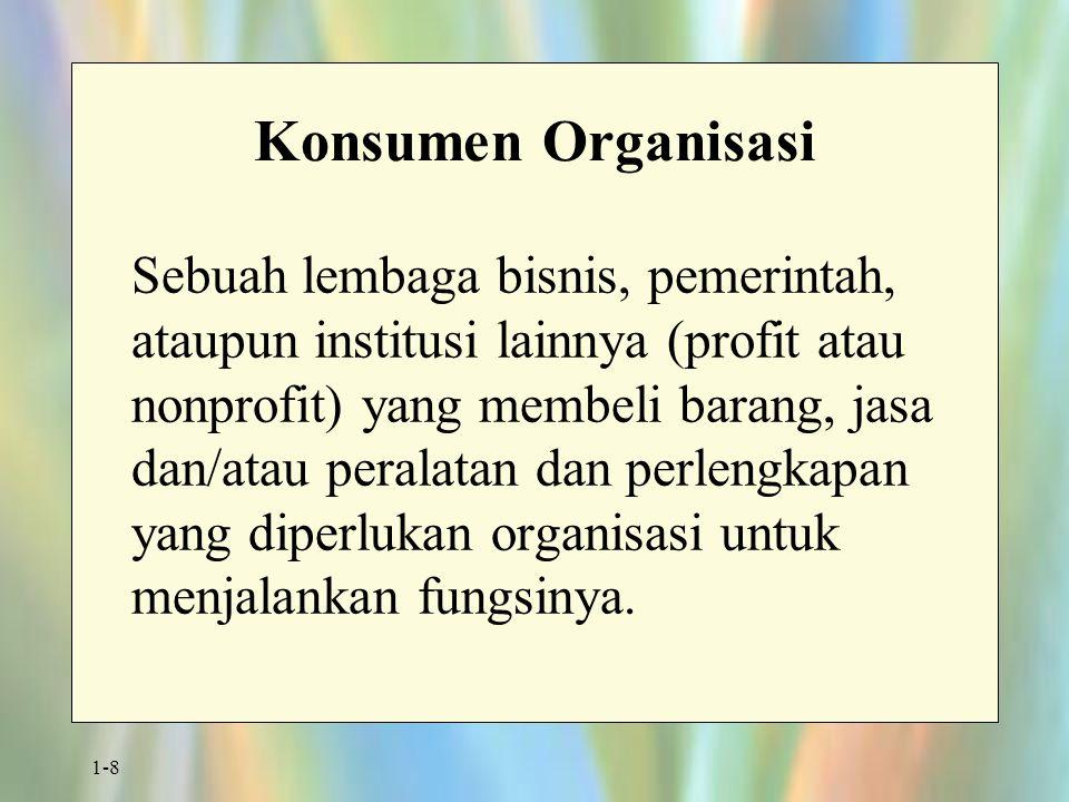 1-8 Konsumen Organisasi Sebuah lembaga bisnis, pemerintah, ataupun institusi lainnya (profit atau nonprofit) yang membeli barang, jasa dan/atau peralatan dan perlengkapan yang diperlukan organisasi untuk menjalankan fungsinya.