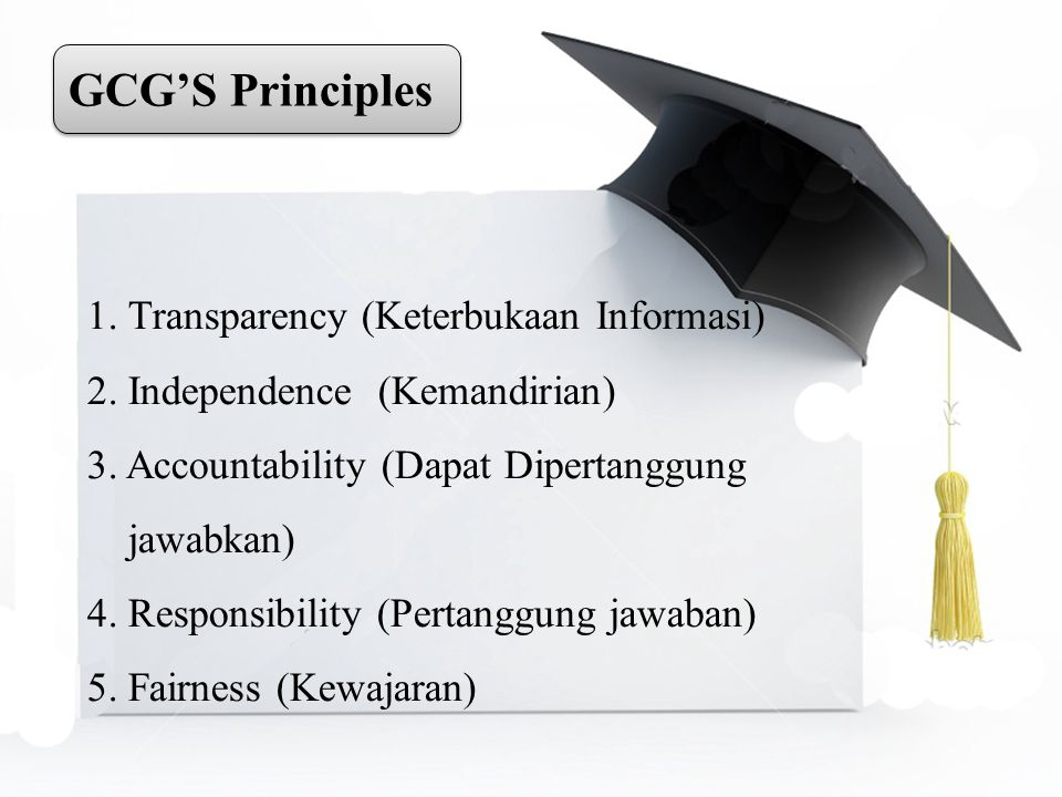 GCG'S Principles 1. Transparency (Keterbukaan Informasi) 2. Independence (Kemandirian) 3. Accountability (Dapat Dipertanggung jawabkan) 4. Responsibil