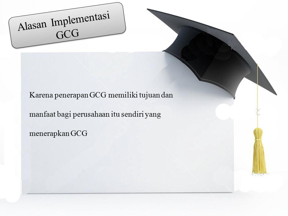 Alasan Implementasi GCG Karena penerapan GCG memiliki tujuan dan manfaat bagi perusahaan itu sendiri yang menerapkan GCG