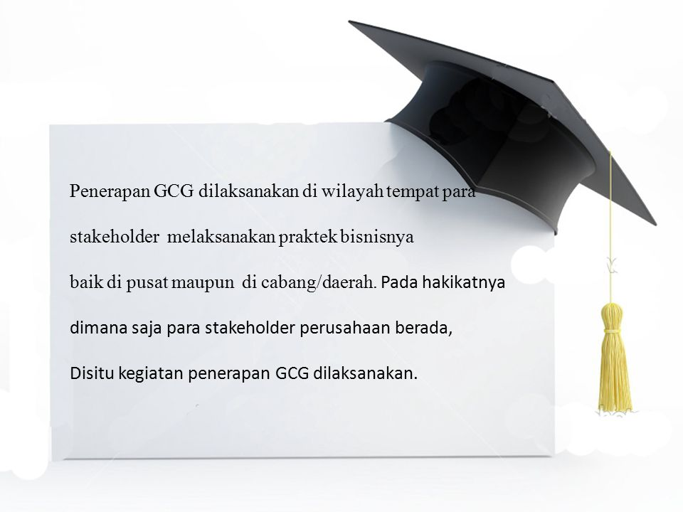 Penerapan GCG dilaksanakan di wilayah tempat para stakeholder melaksanakan praktek bisnisnya baik di pusat maupun di cabang/daerah. Pada hakikatnya di