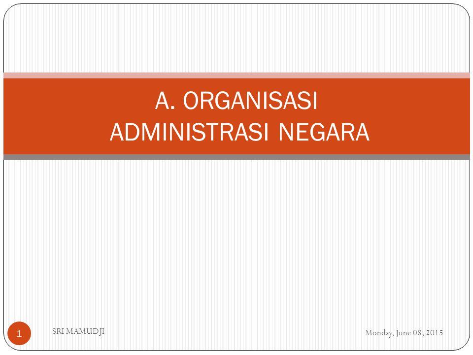 Monday, June 08, 2015 SRI MAMUDJI 1 A. ORGANISASI ADMINISTRASI NEGARA