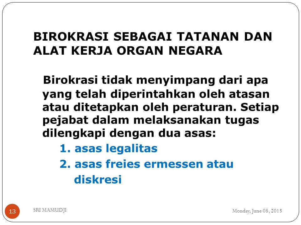 BIROKRASI SEBAGAI TATANAN DAN ALAT KERJA ORGAN NEGARA Monday, June 08, 2015 SRI MAMUDJI 13 Birokrasi tidak menyimpang dari apa yang telah diperintahkan oleh atasan atau ditetapkan oleh peraturan.