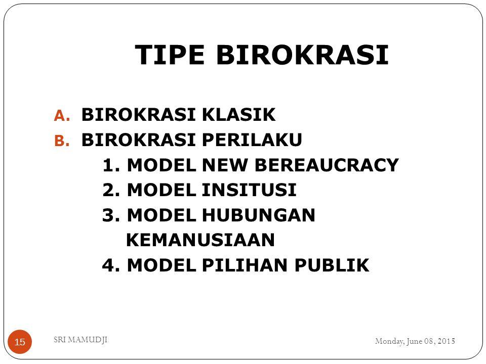 TIPE BIROKRASI Monday, June 08, 2015 SRI MAMUDJI 15 A. BIROKRASI KLASIK B. BIROKRASI PERILAKU 1. MODEL NEW BEREAUCRACY 2. MODEL INSITUSI 3. MODEL HUBU
