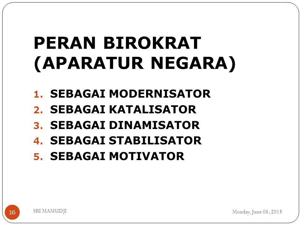 PERAN BIROKRAT (APARATUR NEGARA) Monday, June 08, 2015 SRI MAMUDJI 16 1. SEBAGAI MODERNISATOR 2. SEBAGAI KATALISATOR 3. SEBAGAI DINAMISATOR 4. SEBAGAI