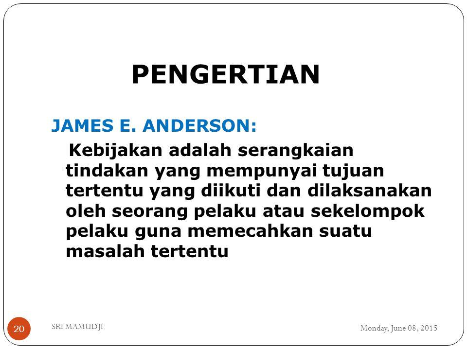 PENGERTIAN Monday, June 08, 2015 SRI MAMUDJI 20 JAMES E. ANDERSON: Kebijakan adalah serangkaian tindakan yang mempunyai tujuan tertentu yang diikuti d