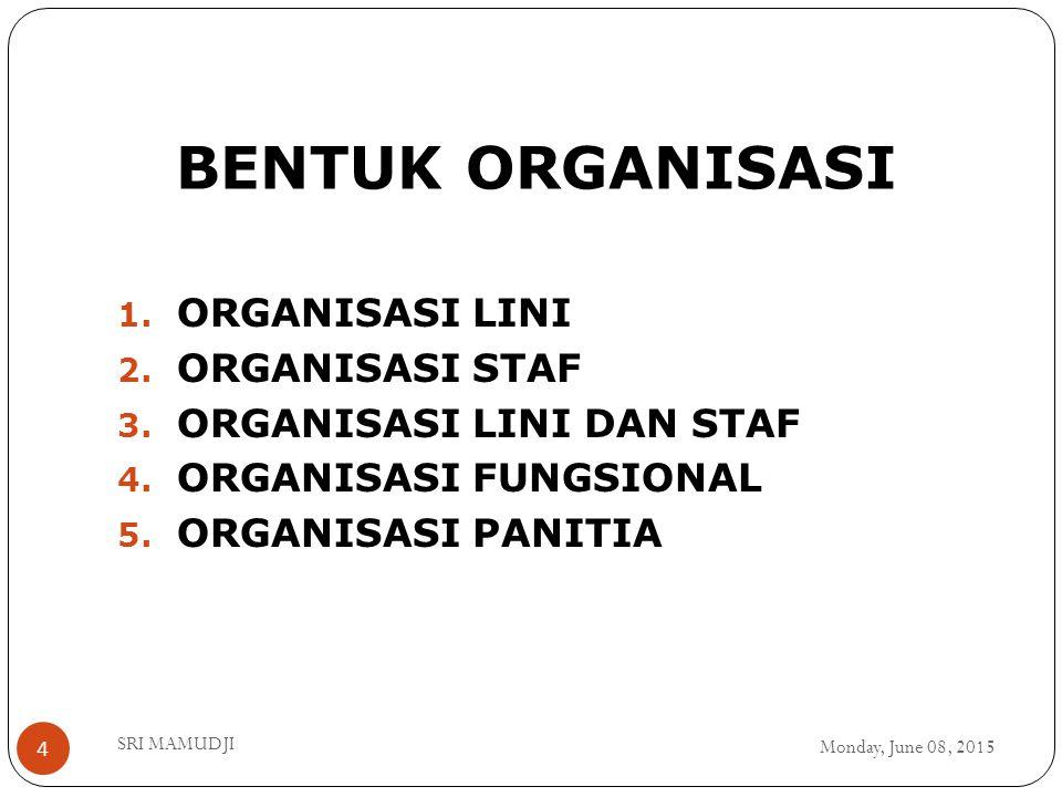 BENTUK ORGANISASI Monday, June 08, 2015 SRI MAMUDJI 4 1. ORGANISASI LINI 2. ORGANISASI STAF 3. ORGANISASI LINI DAN STAF 4. ORGANISASI FUNGSIONAL 5. OR