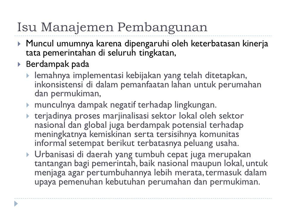 Isu Manajemen Pembangunan  Muncul umumnya karena dipengaruhi oleh keterbatasan kinerja tata pemerintahan di seluruh tingkatan,  B erdampak pada  lemahnya implementasi kebijakan yang telah ditetapkan, inkonsistensi di dalam pemanfaatan lahan untuk perumahan dan permukiman,  munculnya dampak negatif terhadap lingkungan.