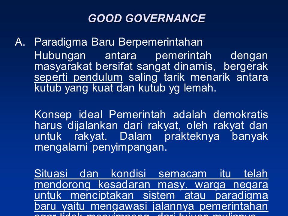 GOOD GOVERNANCE A.Paradigma Baru Berpemerintahan Hubungan antara pemerintah dengan masyarakat bersifat sangat dinamis, bergerak seperti pendulum saling tarik menarik antara kutub yang kuat dan kutub yg lemah.
