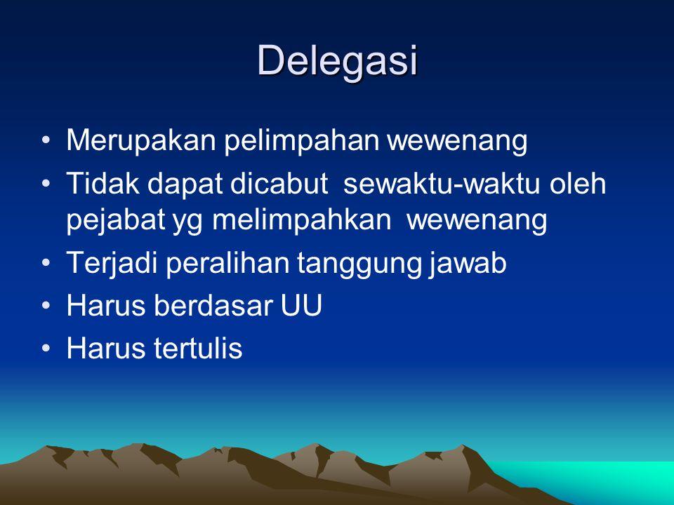 Delegasi Merupakan pelimpahan wewenang Tidak dapat dicabut sewaktu-waktu oleh pejabat yg melimpahkan wewenang Terjadi peralihan tanggung jawab Harus b