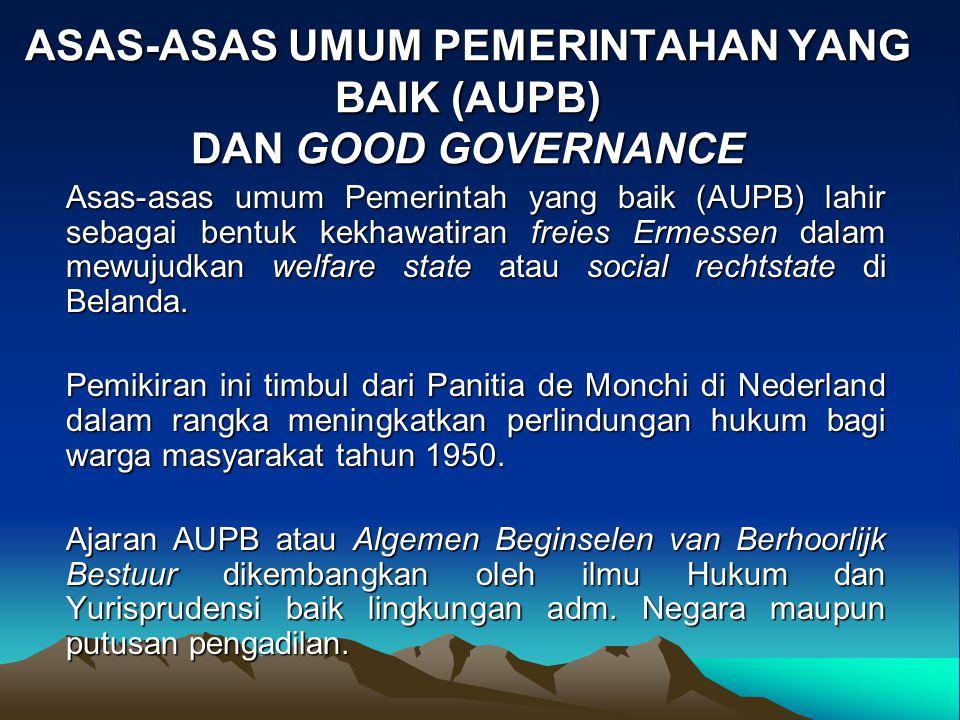 ASAS-ASAS UMUM PEMERINTAHAN YANG BAIK (AUPB) DAN GOOD GOVERNANCE Asas-asas umum Pemerintah yang baik (AUPB) lahir sebagai bentuk kekhawatiran freies E