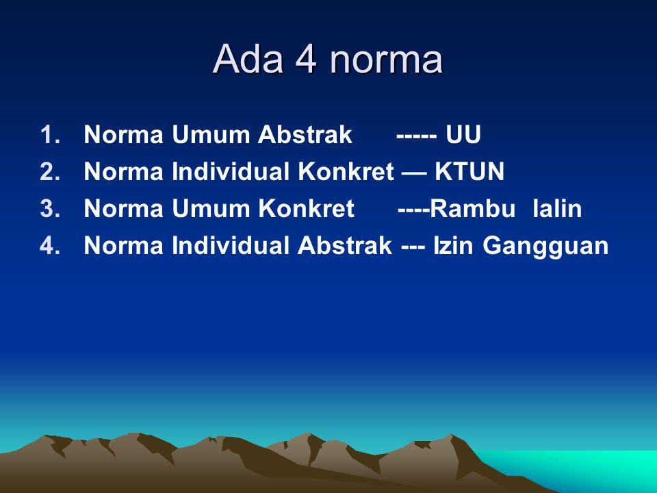 Ada 4 norma 1.Norma Umum Abstrak ----- UU 2.Norma Individual Konkret — KTUN 3.Norma Umum Konkret ----Rambu lalin 4.Norma Individual Abstrak --- Izin G