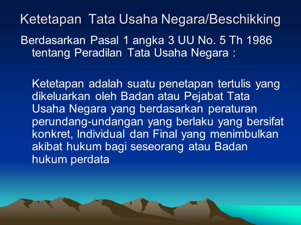 Ketetapan Tata Usaha Negara/Beschikking Berdasarkan Pasal 1 angka 3 UU No. 5 Th 1986 tentang Peradilan Tata Usaha Negara : Ketetapan adalah suatu pene