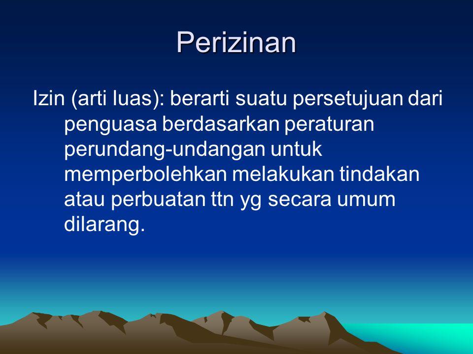Perizinan Izin (arti luas): berarti suatu persetujuan dari penguasa berdasarkan peraturan perundang-undangan untuk memperbolehkan melakukan tindakan a