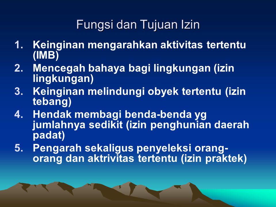 Fungsi dan Tujuan Izin 1.Keinginan mengarahkan aktivitas tertentu (IMB) 2.Mencegah bahaya bagi lingkungan (izin lingkungan) 3.Keinginan melindungi oby