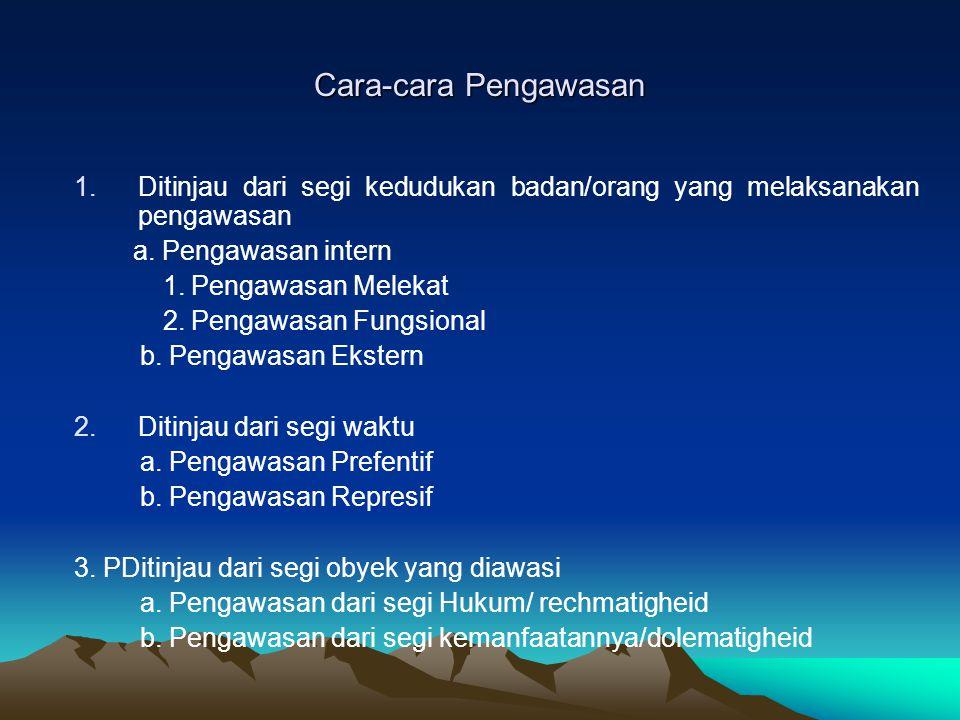 Cara-cara Pengawasan 1.Ditinjau dari segi kedudukan badan/orang yang melaksanakan pengawasan a. Pengawasan intern 1. Pengawasan Melekat 2. Pengawasan