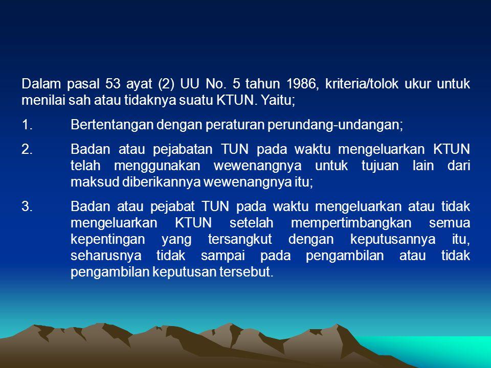 Dalam pasal 53 ayat (2) UU No. 5 tahun 1986, kriteria/tolok ukur untuk menilai sah atau tidaknya suatu KTUN. Yaitu; 1. Bertentangan dengan peraturan p