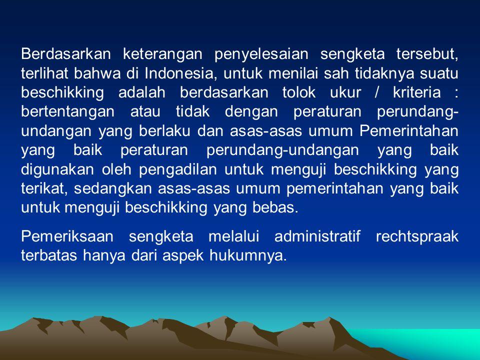 Berdasarkan keterangan penyelesaian sengketa tersebut, terlihat bahwa di Indonesia, untuk menilai sah tidaknya suatu beschikking adalah berdasarkan to