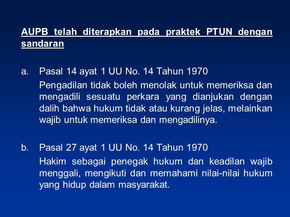 AUPB telah diterapkan pada praktek PTUN dengan sandaran a.Pasal 14 ayat 1 UU No. 14 Tahun 1970 Pengadilan tidak boleh menolak untuk memeriksa dan meng