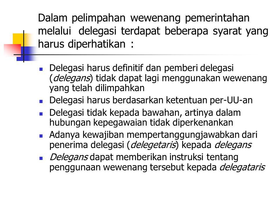 Dalam pelimpahan wewenang pemerintahan melalui delegasi terdapat beberapa syarat yang harus diperhatikan : Delegasi harus definitif dan pemberi delegasi (delegans) tidak dapat lagi menggunakan wewenang yang telah dilimpahkan Delegasi harus berdasarkan ketentuan per-UU-an Delegasi tidak kepada bawahan, artinya dalam hubungan kepegawaian tidak diperkenankan Adanya kewajiban mempertanggungjawabkan dari penerima delegasi (delegetaris) kepada delegans Delegans dapat memberikan instruksi tentang penggunaan wewenang tersebut kepada delegataris
