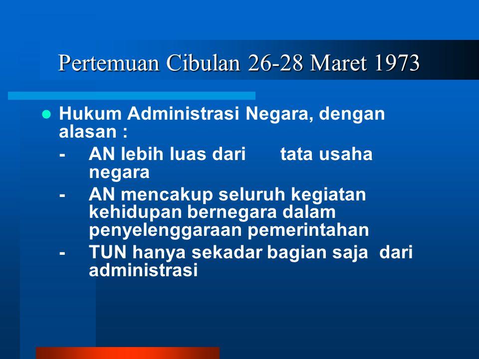 Pertemuan Cibulan 26-28 Maret 1973 Hukum Administrasi Negara, dengan alasan : - AN lebih luas dari tata usaha negara -AN mencakup seluruh kegiatan kehidupan bernegara dalam penyelenggaraan pemerintahan -TUN hanya sekadar bagian saja dari administrasi