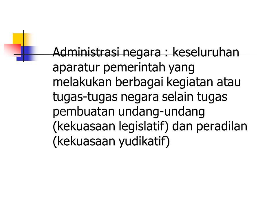 Administrasi negara : keseluruhan aparatur pemerintah yang melakukan berbagai kegiatan atau tugas-tugas negara selain tugas pembuatan undang-undang (kekuasaan legislatif) dan peradilan (kekuasaan yudikatif)