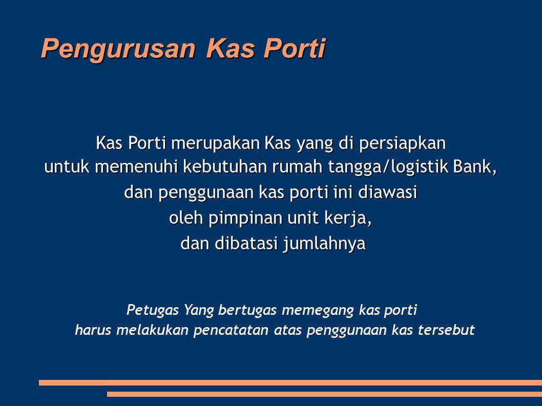 Pengurusan Kas Porti Kas Porti merupakan Kas yang di persiapkan untuk memenuhi kebutuhan rumah tangga/logistik Bank, dan penggunaan kas porti ini diaw