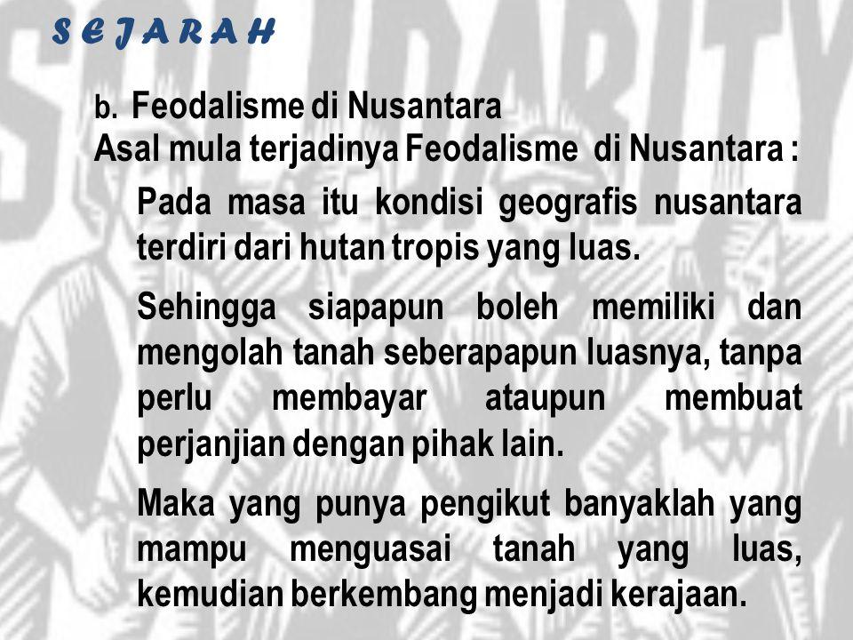 S E J A R A H b. Feodalisme di Nusantara Asal mula terjadinya Feodalisme di Nusantara : Pada masa itu kondisi geografis nusantara terdiri dari hutan t