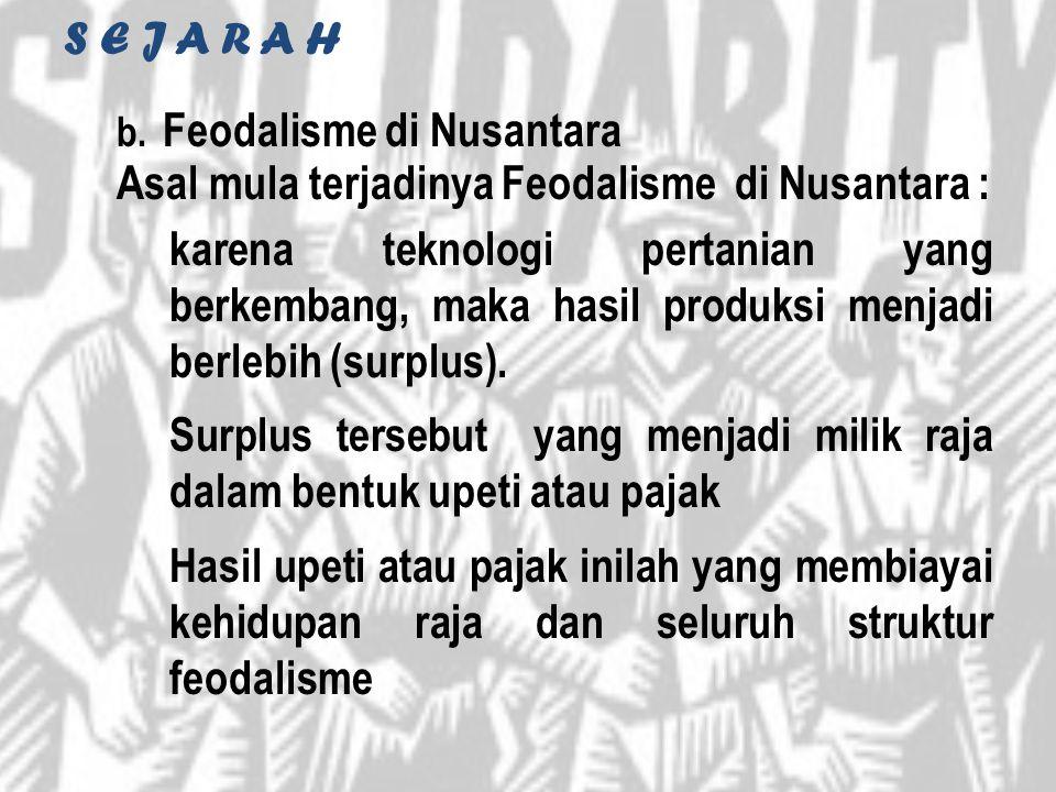 S E J A R A H b. Feodalisme di Nusantara Asal mula terjadinya Feodalisme di Nusantara : karena teknologi pertanian yang berkembang, maka hasil produks