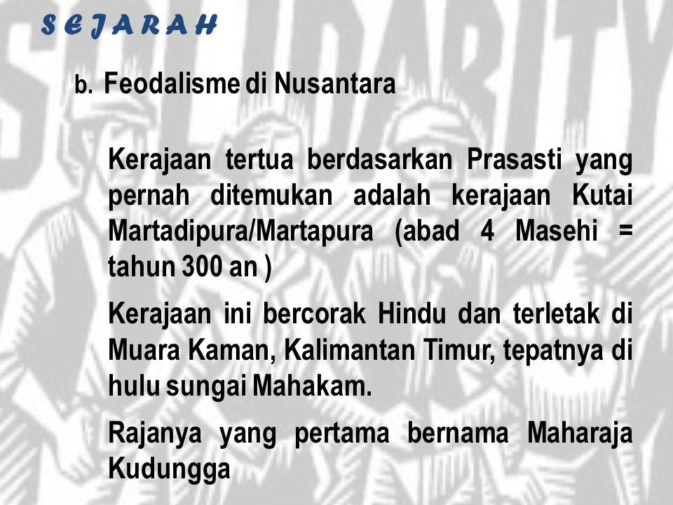 b. Feodalisme di Nusantara Kerajaan tertua berdasarkan Prasasti yang pernah ditemukan adalah kerajaan Kutai Martadipura/Martapura (abad 4 Masehi = tah