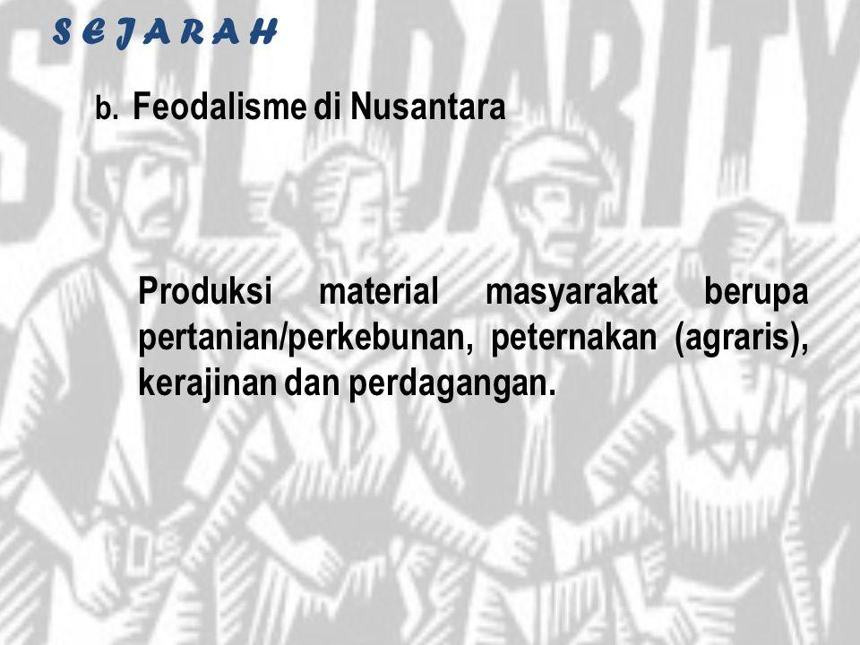 S E J A R A H b. Feodalisme di Nusantara Produksi material masyarakat berupa pertanian/perkebunan, peternakan (agraris), kerajinan dan perdagangan.