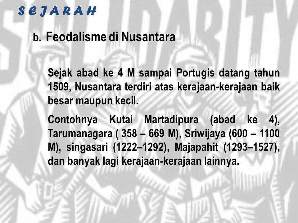 S E J A R A H b. Feodalisme di Nusantara Sejak abad ke 4 M sampai Portugis datang tahun 1509, Nusantara terdiri atas kerajaan-kerajaan baik besar maup
