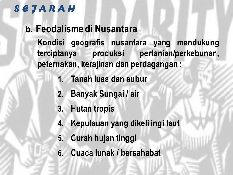 S E J A R A H b. Feodalisme di Nusantara Kondisi geografis nusantara yang mendukung terciptanya produksi pertanian/perkebunan, peternakan, kerajinan d
