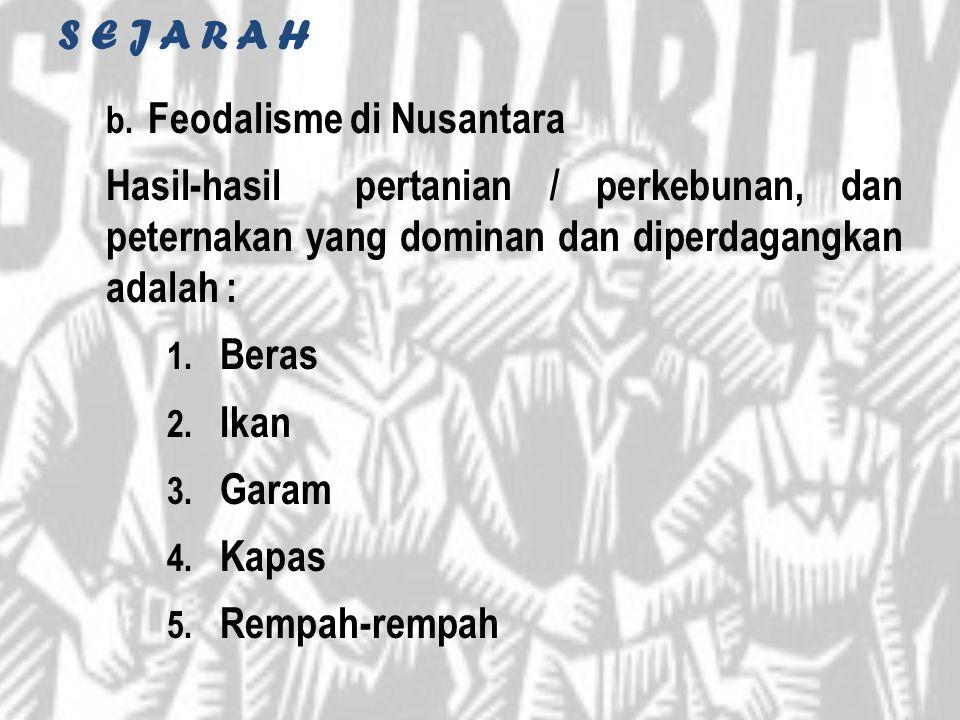 S E J A R A H b. Feodalisme di Nusantara Hasil-hasil pertanian / perkebunan, dan peternakan yang dominan dan diperdagangkan adalah : 1. Beras 2. Ikan