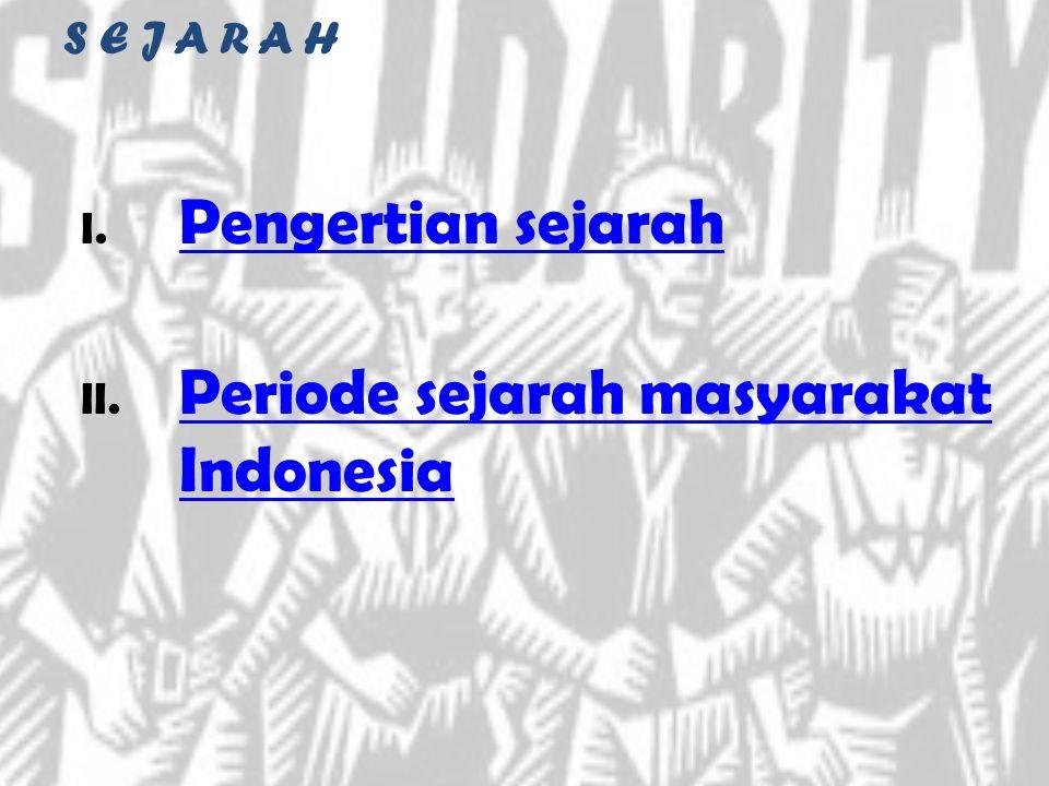S E J A R A H I. Pengertian sejarah Pengertian sejarah II. Periode sejarah masyarakat Indonesia Periode sejarah masyarakat Indonesia