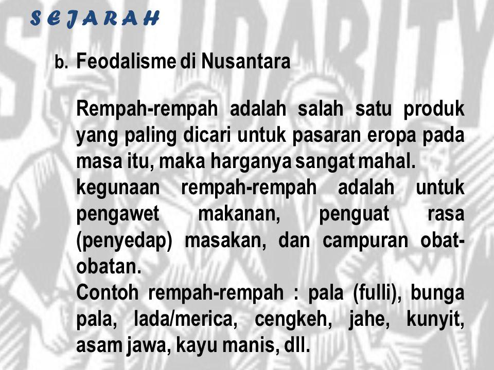 S E J A R A H b. Feodalisme di Nusantara Rempah-rempah adalah salah satu produk yang paling dicari untuk pasaran eropa pada masa itu, maka harganya sa