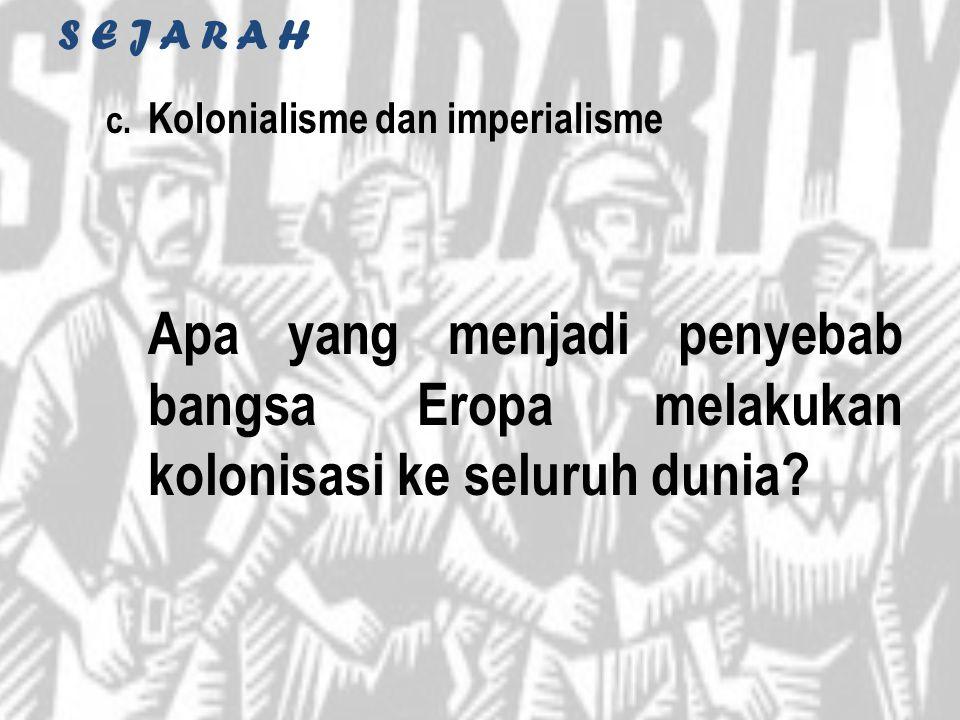 S E J A R A H c. Kolonialisme dan imperialisme Apa yang menjadi penyebab bangsa Eropa melakukan kolonisasi ke seluruh dunia?