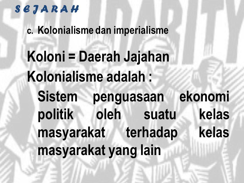 S E J A R A H c. Kolonialisme dan imperialisme Koloni = Daerah Jajahan Kolonialisme adalah : Sistem penguasaan ekonomi politik oleh suatu kelas masyar