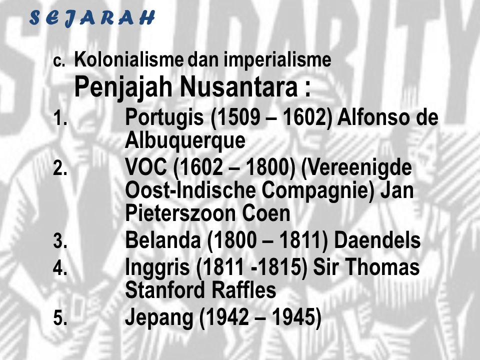 S E J A R A H c. Kolonialisme dan imperialisme Penjajah Nusantara : 1. Portugis (1509 – 1602) Alfonso de Albuquerque 2. VOC (1602 – 1800) (Vereenigde