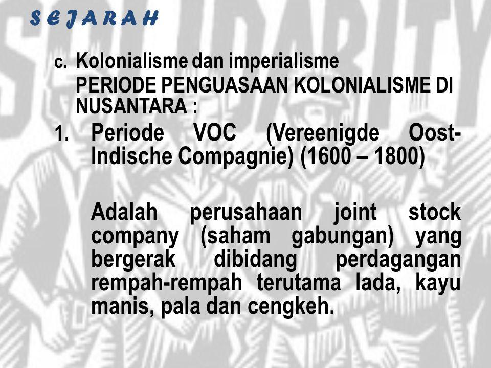 S E J A R A H c. Kolonialisme dan imperialisme PERIODE PENGUASAAN KOLONIALISME DI NUSANTARA : 1. Periode VOC (Vereenigde Oost- Indische Compagnie) (16