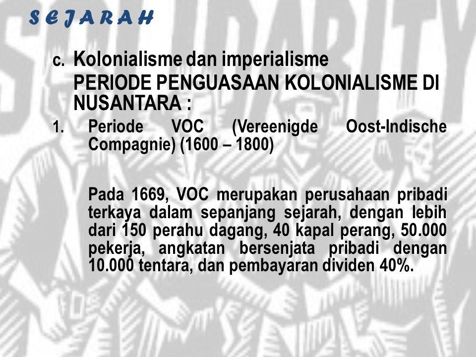 S E J A R A H c. Kolonialisme dan imperialisme PERIODE PENGUASAAN KOLONIALISME DI NUSANTARA : 1. Periode VOC (Vereenigde Oost-Indische Compagnie) (160