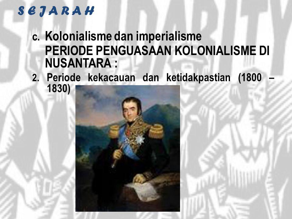 S E J A R A H c. Kolonialisme dan imperialisme PERIODE PENGUASAAN KOLONIALISME DI NUSANTARA : 2. Periode kekacauan dan ketidakpastian (1800 – 1830)